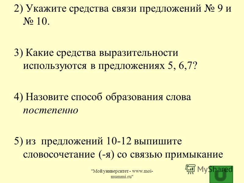 2) Укажите средства связи предложений 9 и 10. 3) Какие средства выразительности используются в предложениях 5, 6,7? 4) Назовите способ образования слова постепенно 5) из предложений 10-12 выпишите словосочетание (-я) со связью примыкание