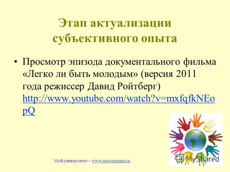 Этап актуализации субъективного опыта Просмотр эпизода документального фильма «Легко ли быть молодым» (версия 2011 года режиссер Давид Ройтберг) http://www.youtube.com/watch?v=mxfqfkNEo pQ http://www.youtube.com/watch?v=mxfqfkNEo pQ Мой университет –