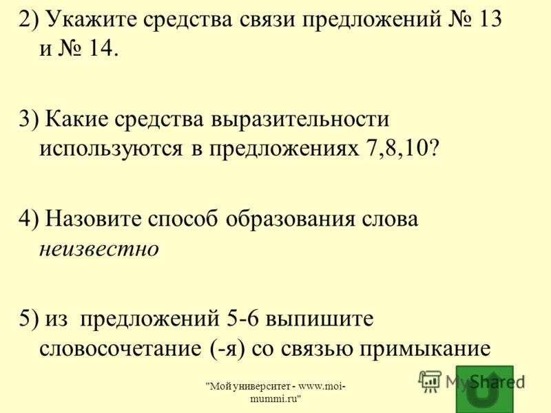 2) Укажите средства связи предложений 13 и 14. 3) Какие средства выразительности используются в предложениях 7,8,10? 4) Назовите способ образования слова неизвестно 5) из предложений 5-6 выпишите словосочетание (-я) со связью примыкание