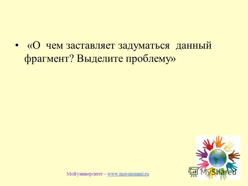 «О чем заставляет задуматься данный фрагмент? Выделите проблему» Мой университет – www.moi-mummi.ruwww.moi-mummi.ru