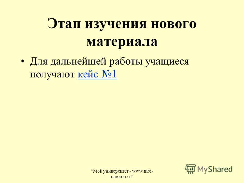 Этап изучения нового материала Для дальнейшей работы учащиеся получают кейс 1кейс 1 Мой университет - www.moi- mummi.ru