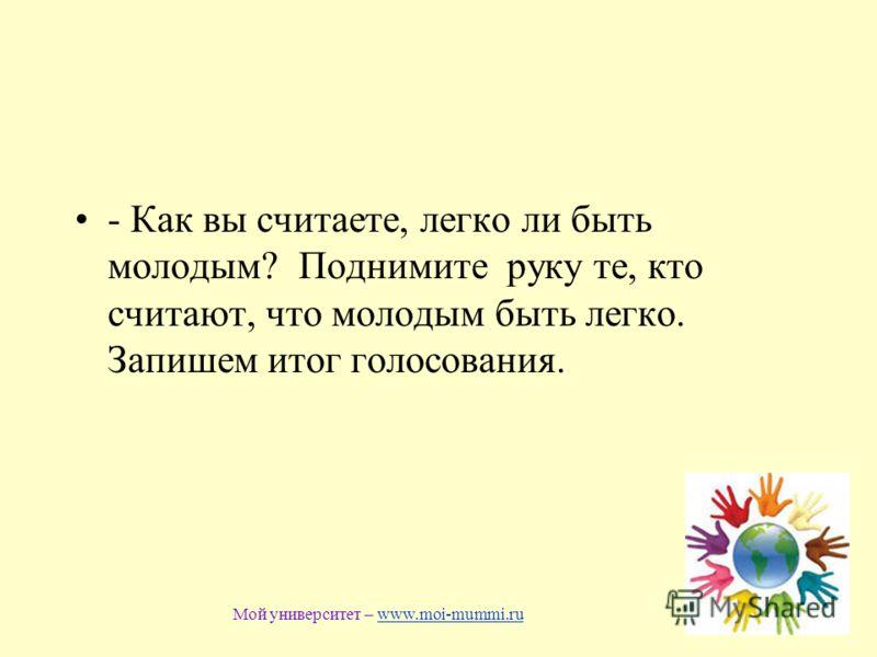 - Как вы считаете, легко ли быть молодым? Поднимите руку те, кто считают, что молодым быть легко. Запишем итог голосования. Мой университет – www.moi-mummi.ruwww.moi-mummi.ru