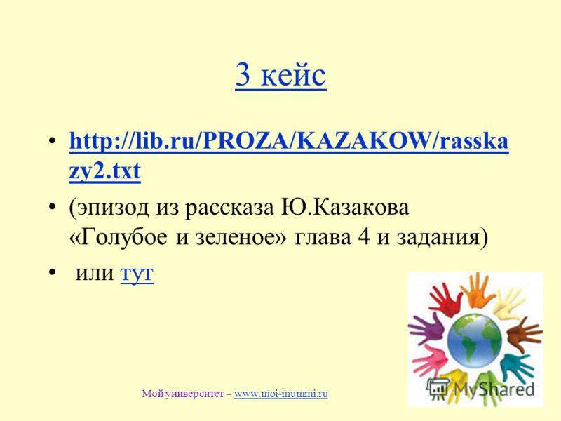 3 кейс http://lib.ru/PROZA/KAZAKOW/rasska zy2.txthttp://lib.ru/PROZA/KAZAKOW/rasska zy2.txt (эпизод из рассказа Ю.Казакова «Голубое и зеленое» глава 4 и задания) или туттут Мой университет – www.moi-mummi.ruwww.moi-mummi.ru