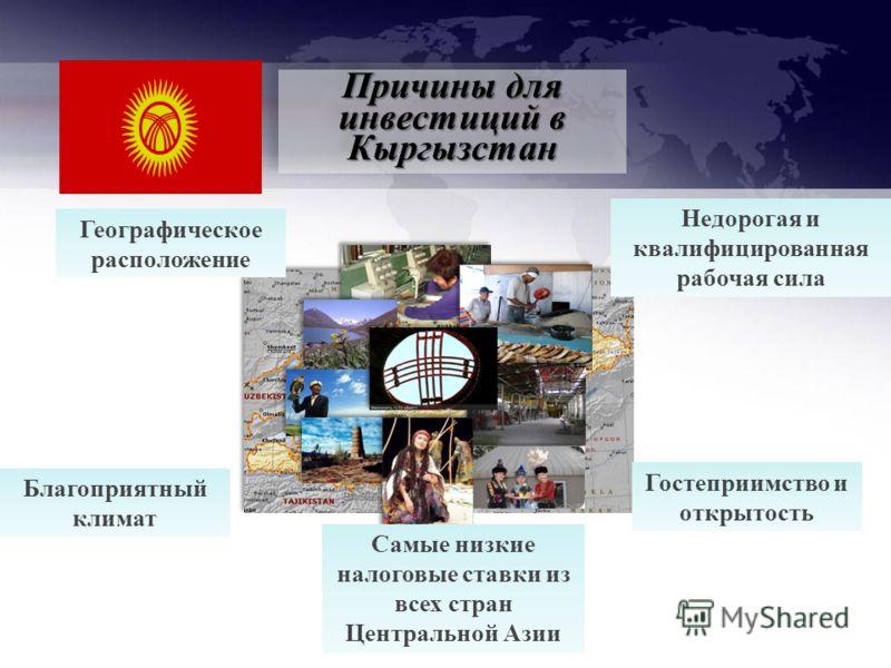Причины для инвестиций в Кыргызстан Географическое расположение Недорогая и квалифицированная рабочая сила Гостеприимство и открытость Благоприятный климат Самые низкие налоговые ставки из всех стран Центральной Азии