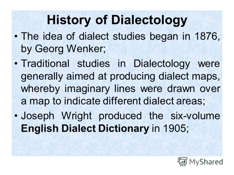 History of Dialectology The idea of dialect studies began in 1876, by Georg Wenker; Traditional studies in Dialectology were generally aimed at producing dialect maps, whereby imaginary lines were drawn over a map to indicate different dialect areas;