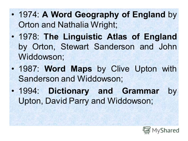 1974: A Word Geography of England by Orton and Nathalia Wright; 1978: The Linguistic Atlas of England by Orton, Stewart Sanderson and John Widdowson; 1987: Word Maps by Clive Upton with Sanderson and Widdowson; 1994: Dictionary and Grammar by Upton,