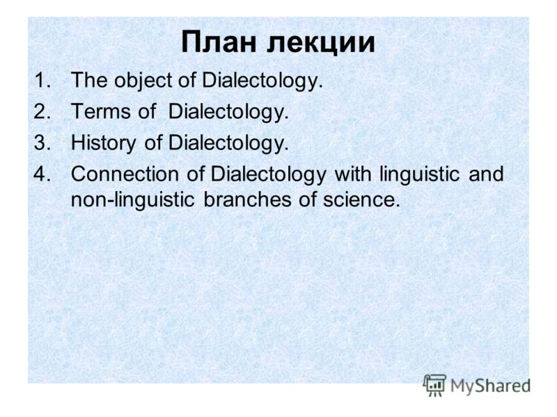 План лекции 1.The object of Dialectology. 2.Terms of Dialectology. 3.History of Dialectology. 4.Connection of Dialectology with linguistic and non-linguistic branches of science.
