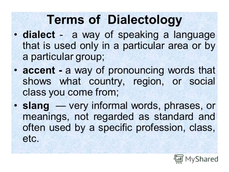 Terms of Dialectology dialect - a way of speaking a language that is used only in a particular area or by a particular group; accent - a way of pronouncing words that shows what country, region, or social class you come from; slang very informal word