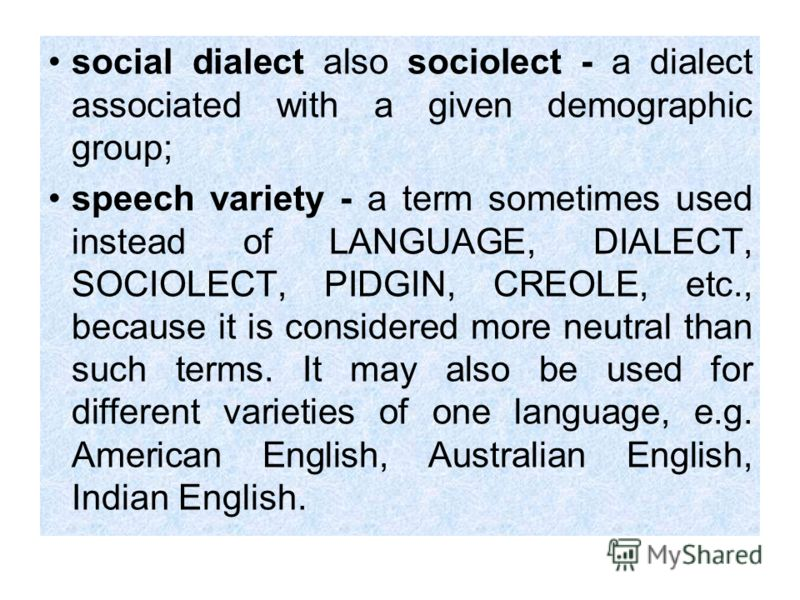 social dialect also sociolect - a dialect associated with a given demographic group; speech variety - a term sometimes used instead of LANGUAGE, DIALECT, SOCIOLECT, PIDGIN, CREOLE, etc., because it is considered more neutral than such terms. It may a