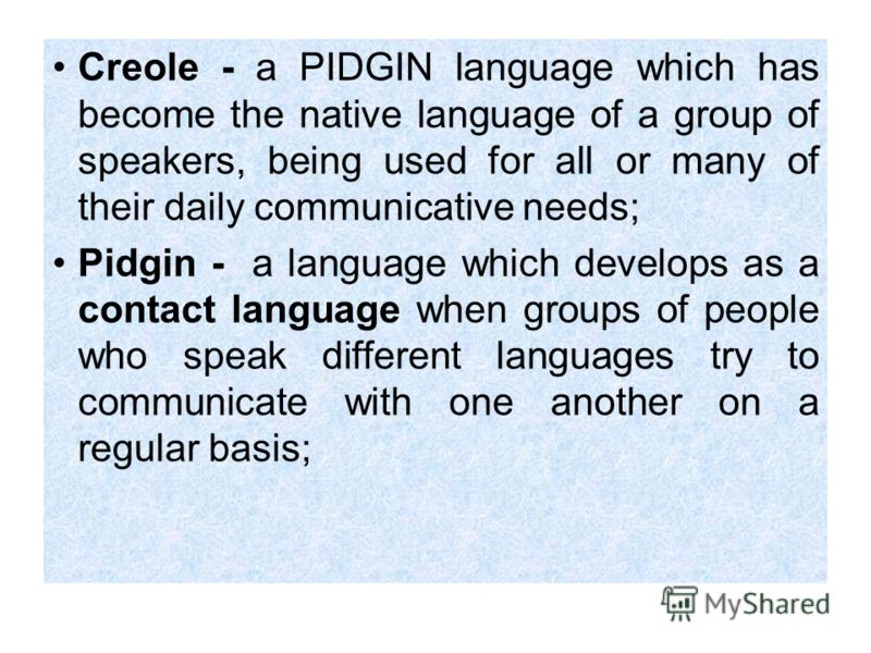 Creole - a PIDGIN language which has become the native language of a group of speakers, being used for all or many of their daily communicative needs; Pidgin - a language which develops as a contact language when groups of people who speak different