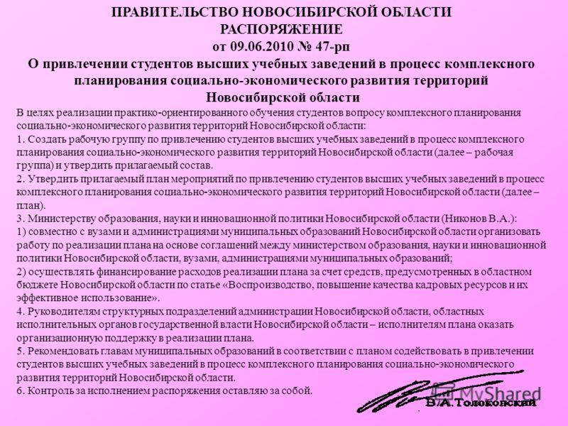 ПРАВИТЕЛЬСТВО НОВОСИБИРСКОЙ ОБЛАСТИ РАСПОРЯЖЕНИЕ от 09.06.2010 47-рп О привлечении студентов высших учебных заведений в процесс комплексного планирования социально-экономического развития территорий Новосибирской области В целях реализации практико-о