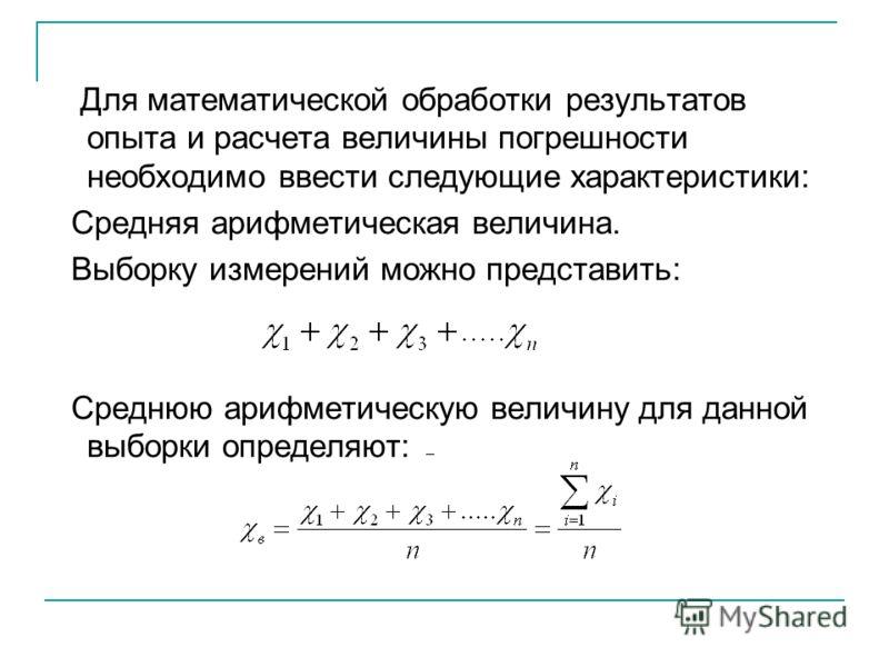 Для математической обработки результатов опыта и расчета величины погрешности необходимо ввести следующие характеристики: Средняя арифметическая величина. Выборку измерений можно представить: Среднюю арифметическую величину для данной выборки определ