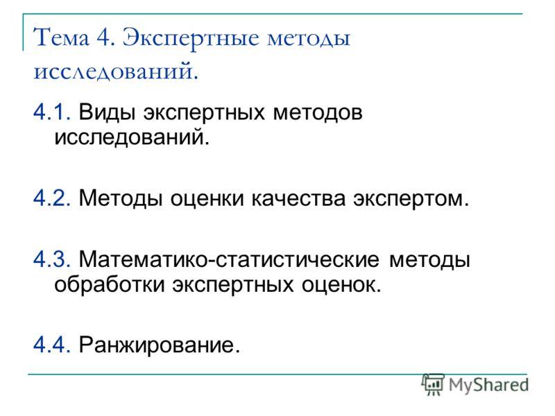Тема 4. Экспертные методы исследований. 4.1. Виды экспертных методов исследований. 4.2. Методы оценки качества экспертом. 4.3. Математико-статистические методы обработки экспертных оценок. 4.4. Ранжирование.