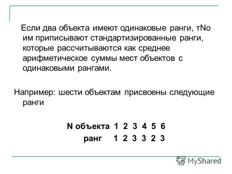 Если два объекта имеют одинаковые ранги, тNо им приписывают стандартизированные ранги, которые рассчитываются как среднее арифметическое суммы мест объектов с одинаковыми рангами. Например: шести объектам присвоены следующие ранги N объекта 1 2 3 4 5