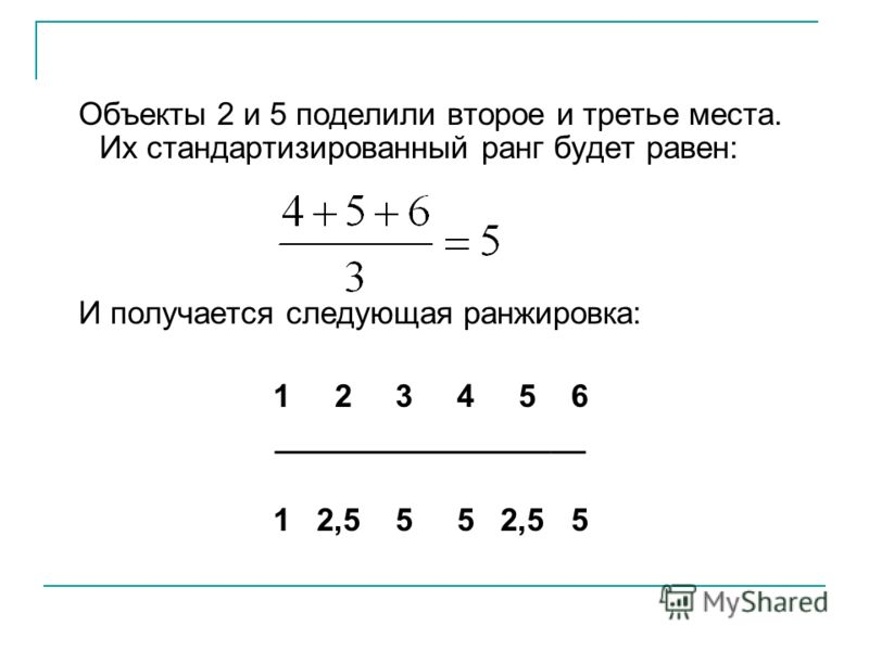 Объекты 2 и 5 поделили второе и третье места. Их стандартизированный ранг будет равен: И получается следующая ранжировка: 1 2 3 4 5 6 __________________ 1 2,5 5 5 2,5 5