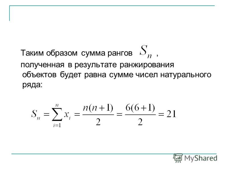 Таким образом сумма рангов, полученная в результате ранжирования объектов будет равна сумме чисел натурального ряда: