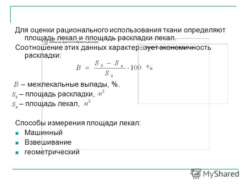 Для оценки рационального использования ткани определяют площадь лекал и площадь раскладки лекал. Соотношение этих данных характеризует экономичность раскладки: – межлекальные выпады, %. – площадь раскладки, – площадь лекал, Способы измерения площади