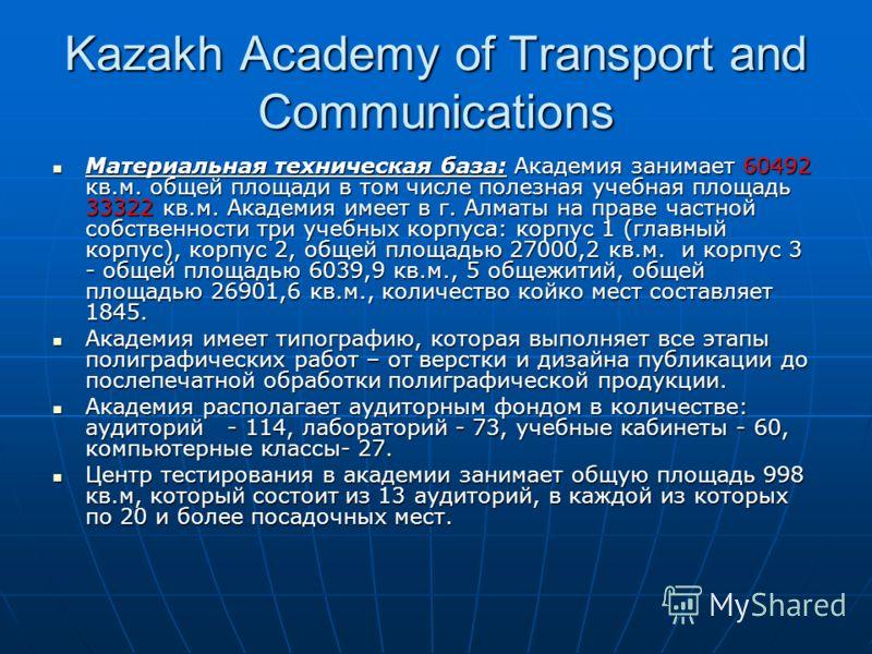 Kazakh Academy of Transport and Communications Материальная техническая база: Академия занимает 60492 кв.м. общей площади в том числе полезная учебная площадь 33322 кв.м. Академия имеет в г. Алматы на праве частной собственности три учебных корпуса: