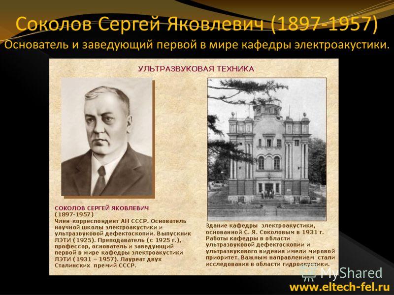 Соколов Сергей Яковлевич (1897-1957) Основатель и заведующий первой в мире кафедры электроакустики. www.eltech-fel.ru