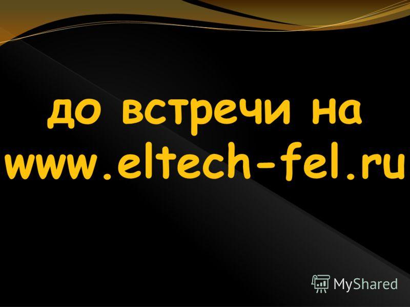 до встречи на www.eltech-fel.ru