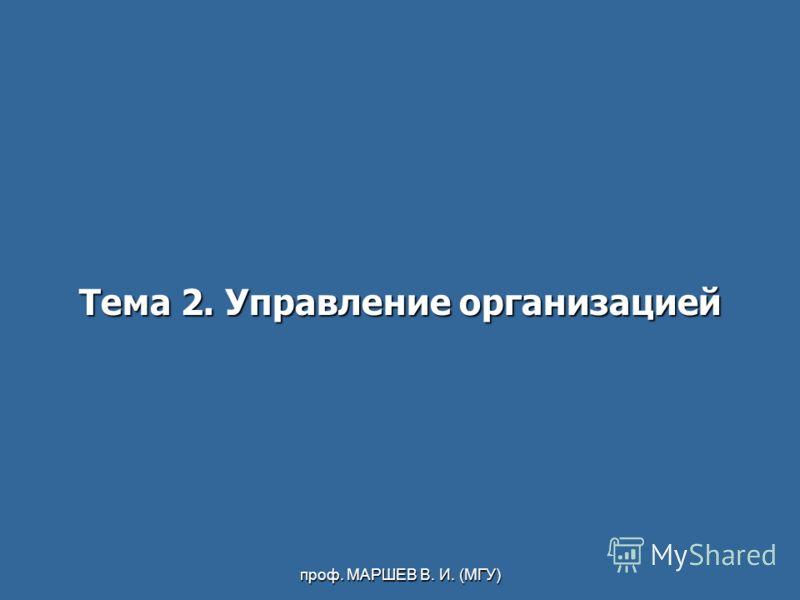 проф. МАРШЕВ В. И. (МГУ) Тема 2. Управление организацией