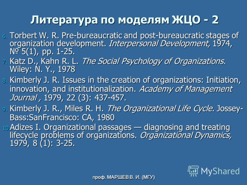 проф. МАРШЕВ В. И. (МГУ) Литература по моделям ЖЦО - 2 6. Torbert W. R. Pre-bureaucratic and post-bureaucratic stages of organization development. Interpersonal Development, 1974, 5(1), pp. 1-25. 7. Katz D., Kahn R. L. The Social Psychology of Organi