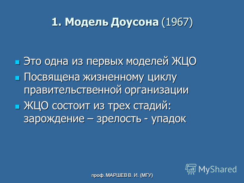 проф. МАРШЕВ В. И. (МГУ) 1. Модель Доусона (1967) Это одна из первых моделей ЖЦО Это одна из первых моделей ЖЦО Посвящена жизненному циклу правительственной организации Посвящена жизненному циклу правительственной организации ЖЦО состоит из трех стад