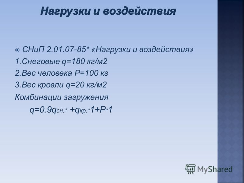 СНиП 2.01.07-85* «Нагрузки и воздействия» 1.Снеговые q=180 кг/м2 2.Вес человека P=100 кг 3.Вес кровли q=20 кг/м2 Комбинации загружения q=0.9q cн.* +q кр.* 1+P * 1