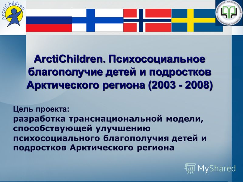 ArctiChildren. Психосоциальное благополучие детей и подростков Арктического региона (2003 - 2008) Цель проекта: разработка транснациональной модели, способствующей улучшению психосоциального благополучия детей и подростков Арктического региона