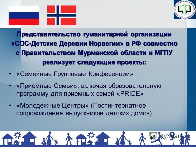 Представительство гуманитарной организации «СОС-Детские Деревни Норвегии» в РФ совместно с Правительством Мурманской области и МГПУ реализует следующие проекты: «Семейные Групповые Конференции» «Приемные Семьи», включая образовательную программу для