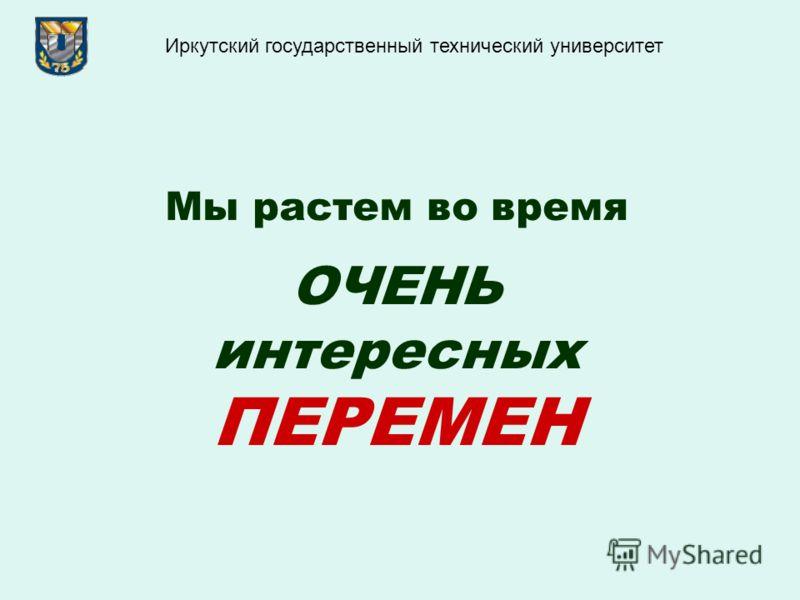 Мы растем во время ОЧЕНЬ интересных ПЕРЕМЕН Иркутский государственный технический университет