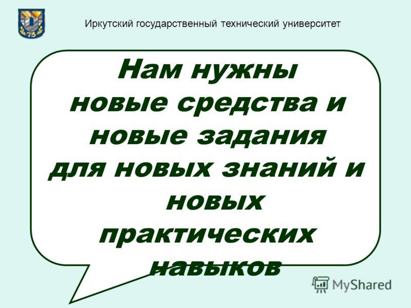 Нам нужны новые средства и новые задания для новых знаний и новых практических навыков Иркутский государственный технический университет