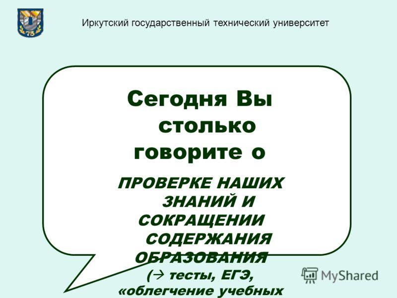 Сегодня Вы столько говорите о ПРОВЕРКЕ НАШИХ ЗНАНИЙ И СОКРАЩЕНИИ СОДЕРЖАНИЯ ОБРАЗОВАНИЯ ( тесты, ЕГЭ, «облегчение учебных программ» и т.д. и т.п.) Иркутский государственный технический университет