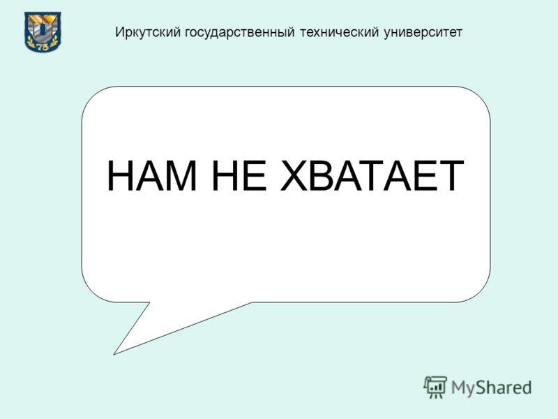 НАМ НЕ ХВАТАЕТ Иркутский государственный технический университет