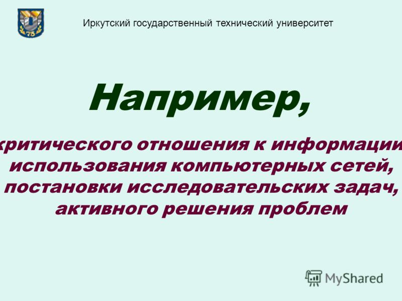 Например, критического отношения к информации, использования компьютерных сетей, постановки исследовательских задач, активного решения проблем Иркутский государственный технический университет