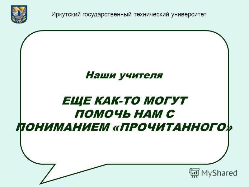 Наши учителя ЕЩЕ КАК-ТО МОГУТ ПОМОЧЬ НАМ С ПОНИМАНИЕМ «ПРОЧИТАННОГО» Иркутский государственный технический университет