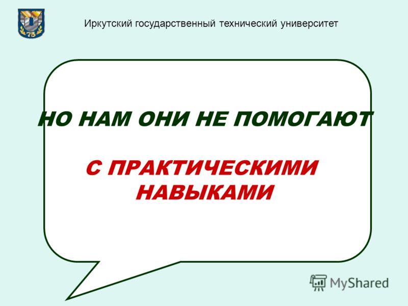 НО НАМ ОНИ НЕ ПОМОГАЮТ С ПРАКТИЧЕСКИМИ НАВЫКАМИ Иркутский государственный технический университет