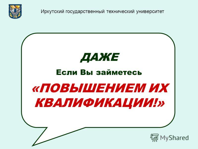 ДАЖЕ Если Вы займетесь «ПОВЫШЕНИЕМ ИХ КВАЛИФИКАЦИИ!» Иркутский государственный технический университет