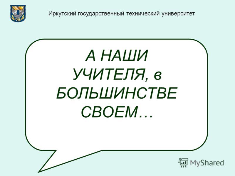 А НАШИ УЧИТЕЛЯ, в БОЛЬШИНСТВЕ СВОЕМ… Иркутский государственный технический университет
