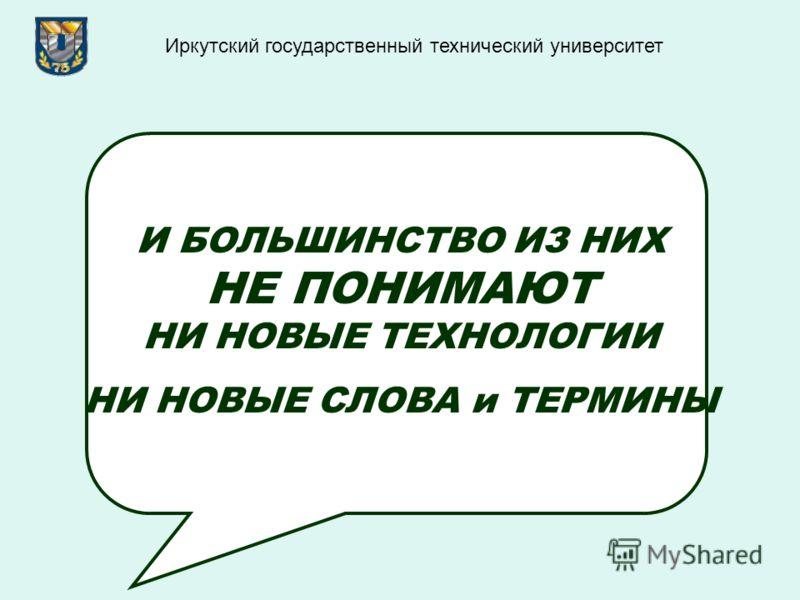 И БОЛЬШИНСТВО ИЗ НИХ НЕ ПОНИМАЮТ НИ НОВЫЕ ТЕХНОЛОГИИ НИ НОВЫЕ СЛОВА и ТЕРМИНЫ Иркутский государственный технический университет