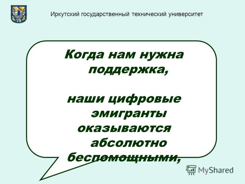 Когда нам нужна поддержка, наши цифровые эмигранты оказываются абсолютно беспомощными, Иркутский государственный технический университет