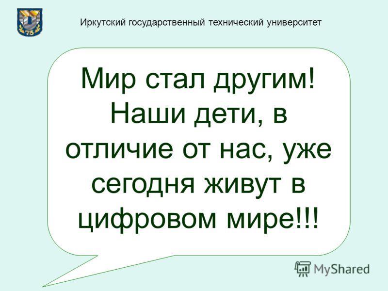 Мир стал другим! Наши дети, в отличие от нас, уже сегодня живут в цифровом мире!!! Иркутский государственный технический университет