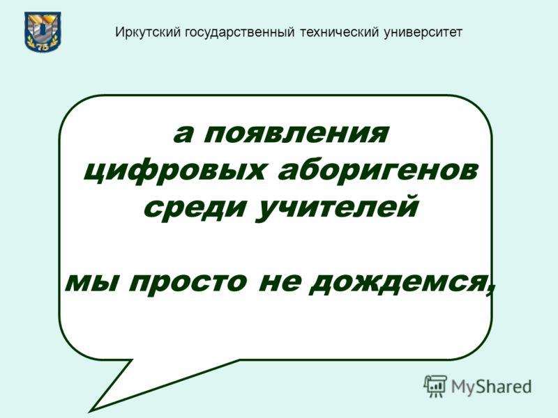 а появления цифровых аборигенов среди учителей мы просто не дождемся, Иркутский государственный технический университет