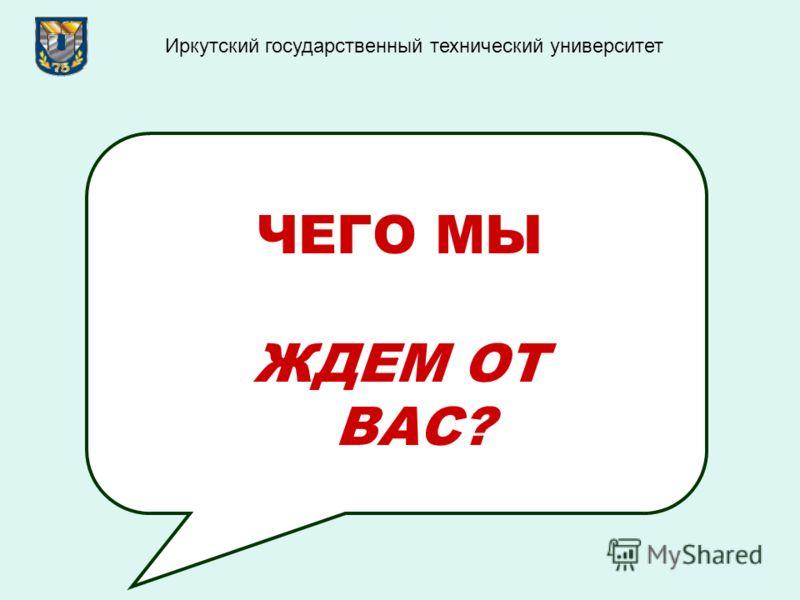 ЧЕГО МЫ ЖДЕМ ОТ ВАС? Иркутский государственный технический университет