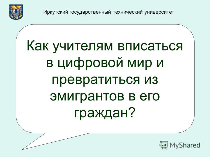 Как учителям вписаться в цифровой мир и превратиться из эмигрантов в его граждан? Иркутский государственный технический университет