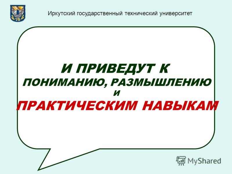 И ПРИВЕДУТ К ПОНИМАНИЮ, РАЗМЫШЛЕНИЮ И ПРАКТИЧЕСКИМ НАВЫКАМ Иркутский государственный технический университет