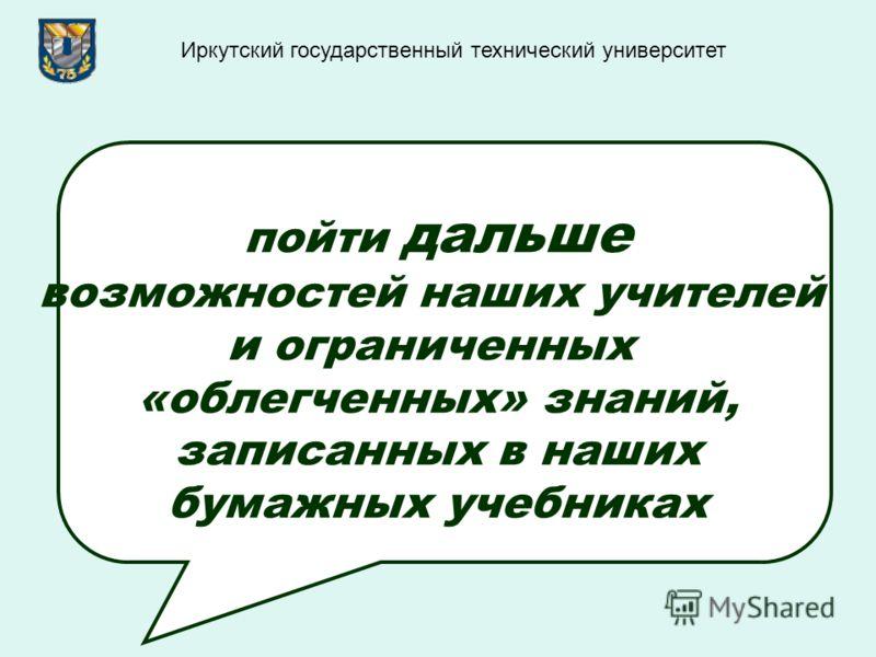 пойти дальше возможностей наших учителей и ограниченных «облегченных» знаний, записанных в наших бумажных учебниках Иркутский государственный технический университет