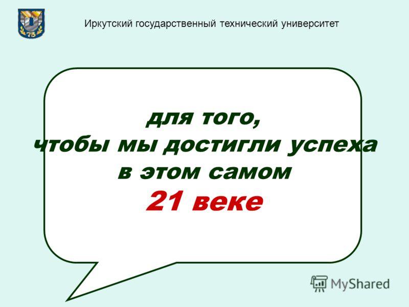 для того, чтобы мы достигли успеха в этом самом 21 веке Иркутский государственный технический университет