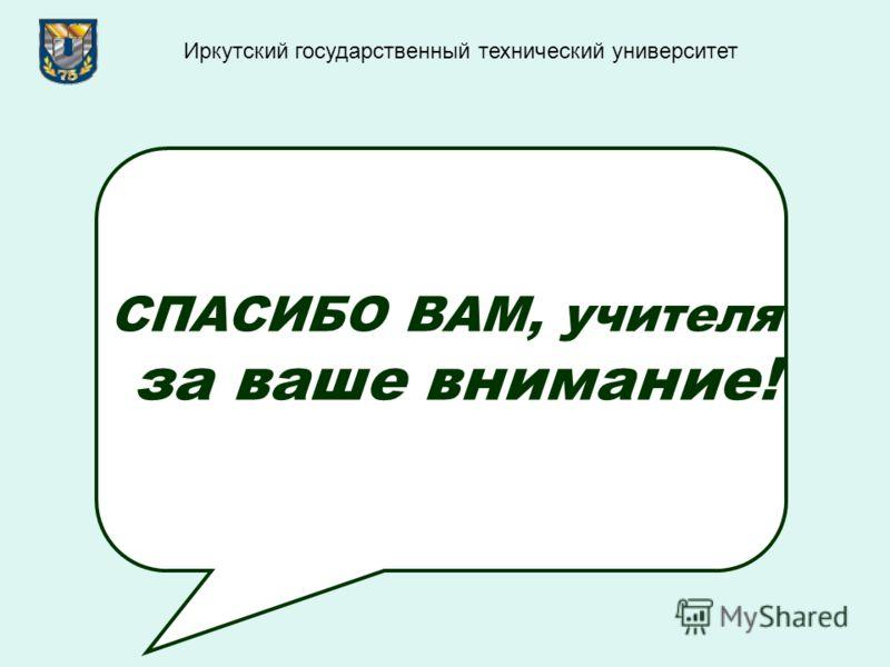 СПАСИБО ВАМ, учителя за ваше внимание! Иркутский государственный технический университет