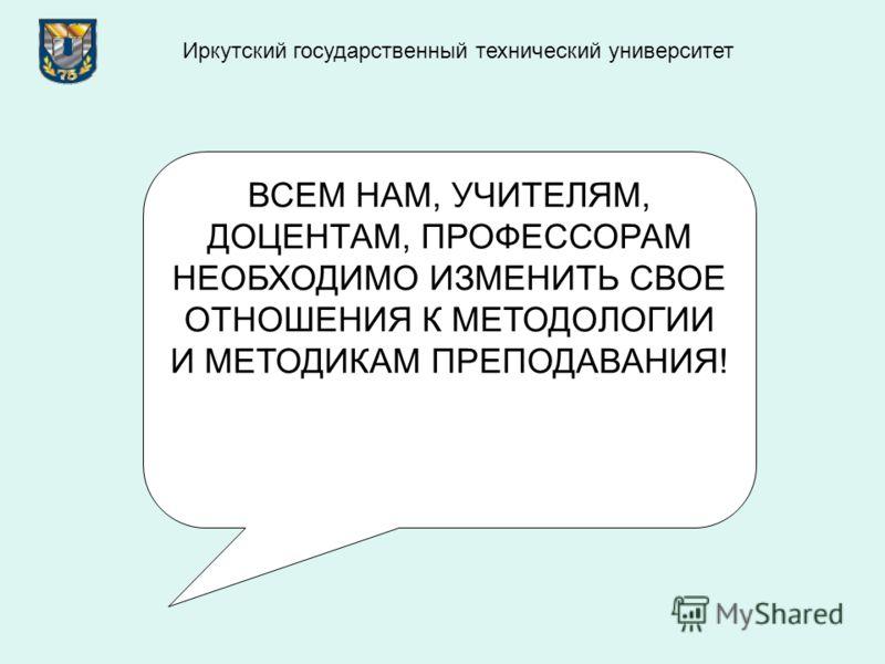ВСЕМ НАМ, УЧИТЕЛЯМ, ДОЦЕНТАМ, ПРОФЕССОРАМ НЕОБХОДИМО ИЗМЕНИТЬ СВОЕ ОТНОШЕНИЯ К МЕТОДОЛОГИИ И МЕТОДИКАМ ПРЕПОДАВАНИЯ! Иркутский государственный технический университет